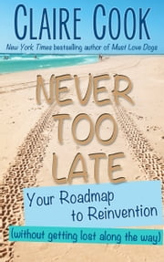 Never Too Late: Your Roadmap to Reinvention (without getting lost along the way) ebook by Claire Cook