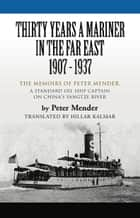 THIRTY YEARS A MARINER IN THE FAR EAST - 1907-1937: The Memoirs of Peter Mender, a Standard Oil Ship Captain on China's Yangtze River ebook by Peter Mender,Hillar Kalmar (Translator)