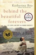 Behind the Beautiful Forevers - Life, death, and hope in a Mumbai undercity ebook by Katherine Boo