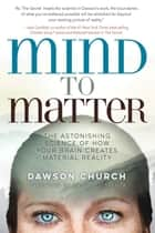 Mind to Matter - The Astonishing Science of How Your Brain Creates Material Reality ebook by Dawson Church
