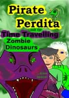 Pirate Perdita and the Time Travelling Zombie Dinosaurs...from Space! ebook by Mir Foote