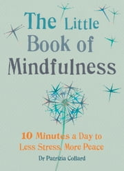 The Little Book of Mindfulness - 10 Minutes a Day to Less Stress, More Peace ebook by Patrizia Collard