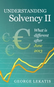 Understanding Solvency II, What is different after June 2013 ebook by George Lekatis