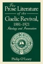 The Prose Literature of the Gaelic Revival, 1881–1921 ebook by Philip O'Leary