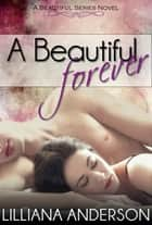 A Beautiful Forever (A Beautiful Series Novel - Book 2) ebook by Lilliana Anderson