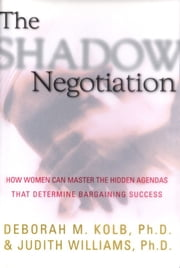 The Shadow Negotiation - How Women Can Master the Hidden Agendas That Determine Bargaining Success ebook by Deborah Kolb, Ph.D.,Judith Williams, Ph.D.