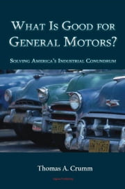 What is Good for General Motors? - Solving America's Industrial Conundrum ebook by Thomas A.  Crumm