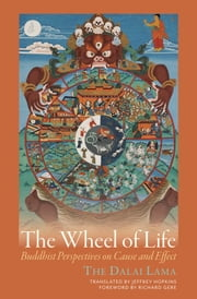 The Wheel of Life - Buddhist Perspectives on Cause and Effect ebook by Dalai Lama,Jeffrey Hopkins,Richard Gere