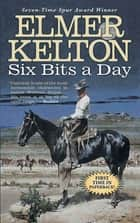 Six Bits a Day ebook by Elmer Kelton