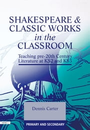 Shakespeare and Classic Works in the Classroom - Teaching Pre-20th Century Literature at KS2 and KS3 ebook by Dennis Carter