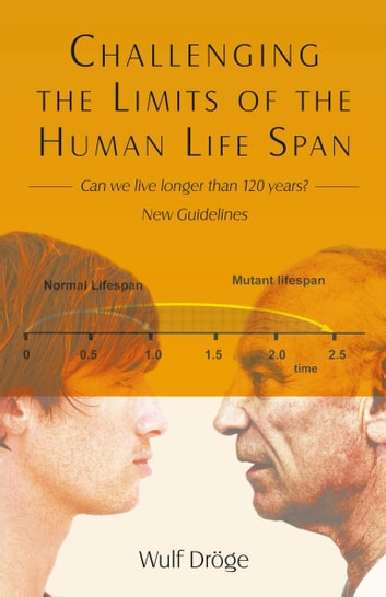 Challenging the Limits of the Human Life Span - - Can We Live Longer Than 120 Years - New Guidelines ebook by Wulf Dröge