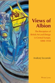 Views of Albion - The Reception of British Art and Design in Central Europe, 1890-1918 ebook by Andrzej Szczerski