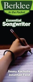 Essential Songwriter - Craft Great Songs & Become a Better Songwriter ebook by Jonathan Feist, Jimmy Kachulis