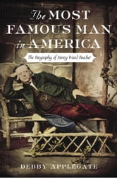 The Most Famous Man in America - The Biography of Henry Ward Beecher ebook by Debby Applegate