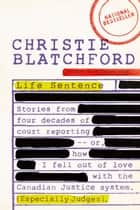 Life Sentence - Stories from Four Decades of Court Reporting -- or, How I Fell Out of Love withthe Canadian Justice System (Especially Judges) ebook by Christie Blatchford
