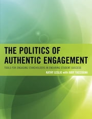 The Politics of Authentic Engagement - Tools for Engaging Stakeholders in Ensuring Student Success ebook by Kathy Leslie,Judy Taccogna