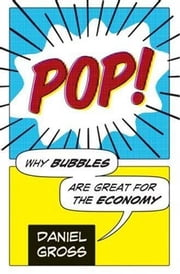 Pop! - Why Bubbles Are Great For The Economy ebook by Daniel Gross