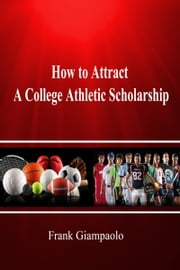 How to Attract A College Athletic Scholarship ebook by Frank Giampaolo