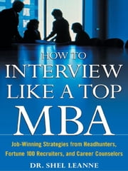 How to Interview Like a Top MBA: Job-Winning Strategies From Headhunters, Fortune 100 Recruiters, and Career Counselors: Job-Winning Strategies From H ebook by Leanne, Shel