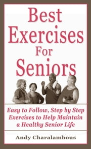 The Best Exercises For Seniors - Step By Step Exercises To Help Maintain A Healthy Senior Life - Fit Expert Series ebook by Andy Charalambous