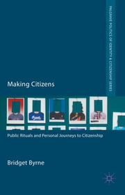 Making Citizens - Public Rituals and Personal Journeys to Citizenship ebook by Dr Bridget Byrne