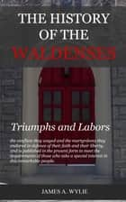 The History of the Waldenses: Triumphs and Labors ebook by Wylie, James A.