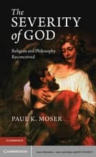 The Severity of God - Religion and Philosophy Reconceived ebook by Paul K. Moser