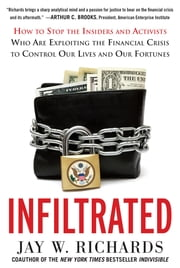 Infiltrated: How to Stop the Insiders and Activists Who Are Exploiting the Financial Crisis to Control Our Lives and Our Fortunes - How to Stop the Insiders and Activists Who Are Exploiting the Financial Crisis to Control Our Lives and Our Fortunes ebook by Jay W. Richards