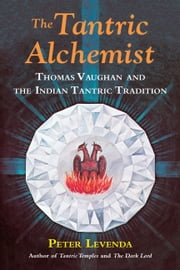 The Tantric Alchemist - Thomas Vaughan and the Indian Tantric Tradition ebook by Peter Levenda