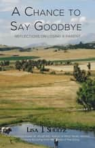 A Chance to Say Goodbye: Reflections on Losing a Parent ebook by Lisa J. Shultz