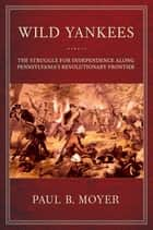 Wild Yankees - The Struggle for Independence along Pennsylvania's Revolutionary Frontier ebook by Paul B. Moyer