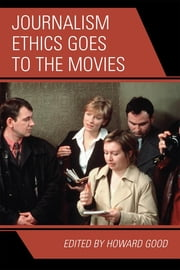 Journalism Ethics Goes to the Movies ebook by Howard Good,Berrin A. Beasley,Sandra L. Borden,Robert Brown,John Carvalho,Michael Dillon,Matthew C. Ehrlich,Joseph C. Harry,Lee Anne Peck,Bill Reader,Joe Saltzman,S Holly Stocking