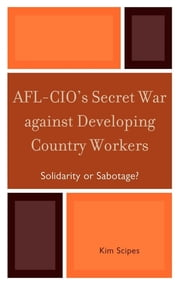 AFL-CIO's Secret War against Developing Country Workers - Solidarity or Sabotage? ebook by Kim Scipes