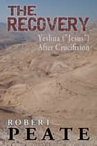 "The Recovery - Yeshua (""Jesus"") After Crucifixion ebook by Robert Peate"