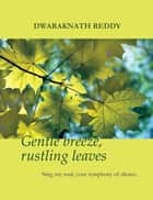 Gentle Breeze, Rustling Leaves: Sing, my soul, your symphony of silence ebook by Dwaraknath Reddy