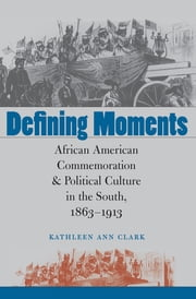 Defining Moments - African American Commemoration and Political Culture in the South, 1863-1913 ebook by Kathleen Ann Clark