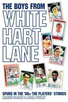 The Boys From White Hart Lane: Spurs in the '80s: The Players' Stories ebook by Martin Cloake,Adam  Powley