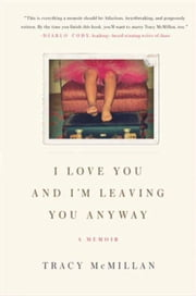 I Love You And I'm Leaving You Anyway - A Memoir ebook by Tracy McMillan
