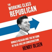 Working Class Republican - Ronald Reagan and the Return of Blue-Collar Conservatism Audiolibro by Henry Olsen