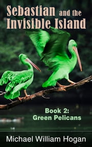 Sebastian and the Invisible Island, Book 2: Green Pelicans ebook by Michael Hogan
