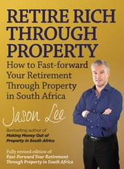 Retire Rich Through Property - How to fast-forward your retirement through property in South Africa ebook by Jason Lee