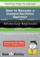 How to Become a Gamma-facilities Operator - How to Become a Gamma-facilities Operator ebook by Nathanial Bandy