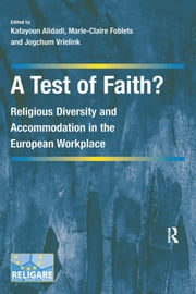 A Test of Faith? - Religious Diversity and Accommodation in the European Workplace ebook by Katayoun Alidadi,Marie-Claire Foblets