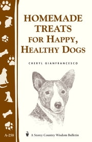 Homemade Treats for Happy, Healthy Dogs - (Storey's Country Wisdom Bulletin A-258) ebook by Cheryl Gianfrancesco