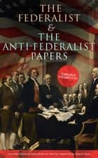 The Federalist & The Anti-Federalist Papers: Complete Collection - Including the U.S. Constitution, Declaration of Independence, Bill of Rights, Important Documents by the Founding Fathers & more ebook by Alexander Hamilton, James Madison, John Jay,...