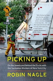 Picking Up: On the Streets and Behind the Trucks with the Sanitation Workers of New York City ebook by Robin Nagle
