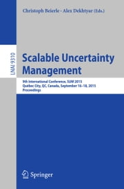 Scalable Uncertainty Management - 9th International Conference, SUM 2015, Québec City, QC, Canada, September 16-18, 2015. Proceedings ebook by Christoph Beierle,Alex Dekhtyar