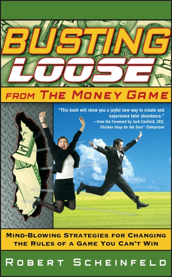 Busting Loose From the Money Game - Mind-Blowing Strategies for Changing the Rules of a Game You Can't Win ebook by Robert Scheinfeld