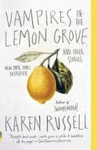 Vampires in the Lemon Grove ebook by Karen Russell