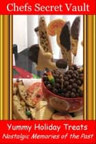 Yummy Holiday Treats: Nostalgic Memories of the Past ebook by Chefs Secret Vault